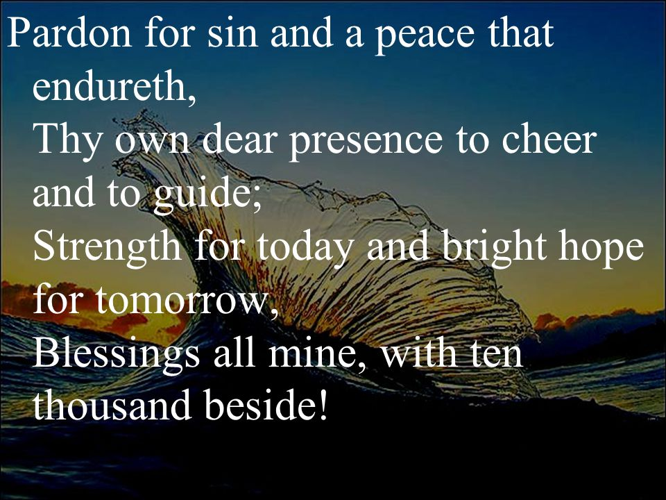 Pardon for sin and a peace that endureth, Thy own dear presence to cheer and to guide; Strength for today and bright hope for tomorrow, Blessings all mine, with ten thousand beside!
