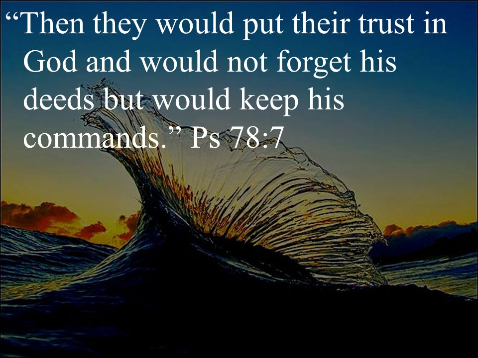 """""""Then they would put their trust in God and would not forget his deeds but would keep his commands."""" Ps 78:7"""