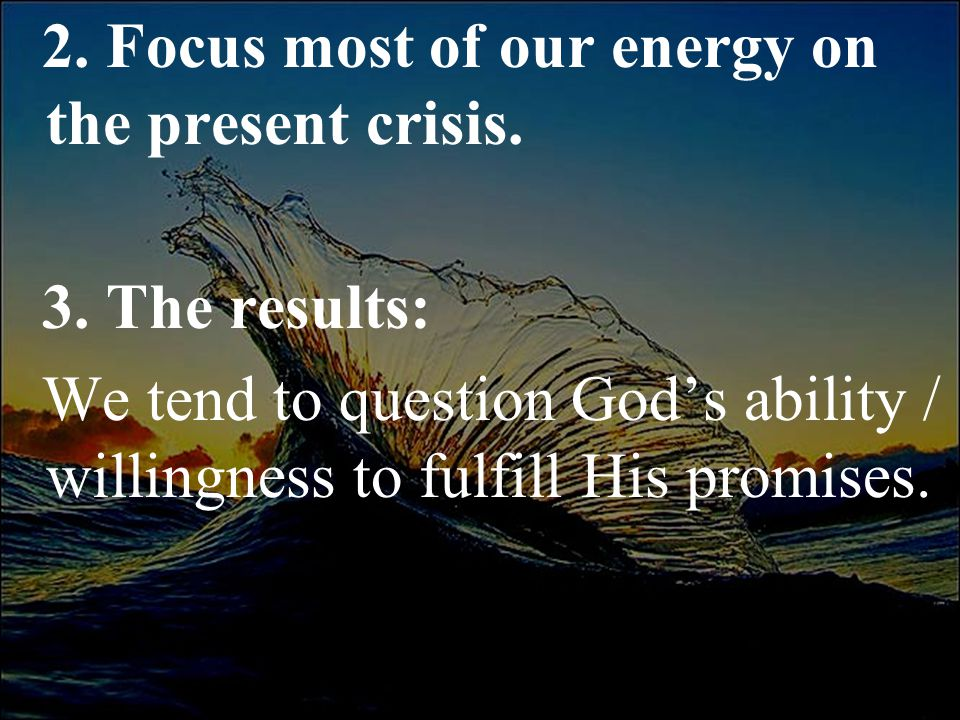 2. Focus most of our energy on the present crisis. 3. The results: We tend to question God's ability / willingness to fulfill His promises.