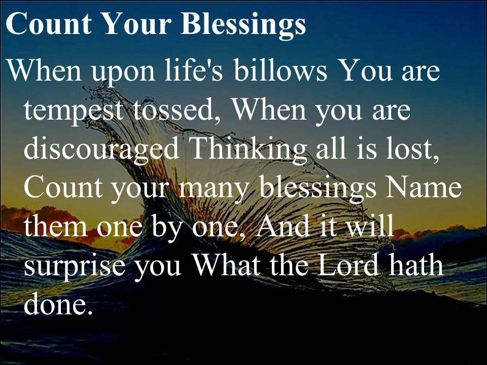 Count Your Blessings When upon life s billows You are tempest tossed, When you are discouraged Thinking all is lost, Count your many blessings Name them one by one, And it will surprise you What the Lord hath done.