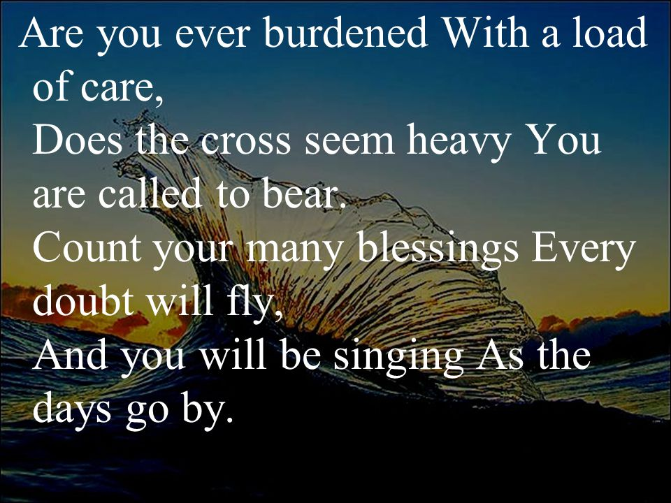Are you ever burdened With a load of care, Does the cross seem heavy You are called to bear. Count your many blessings Every doubt will fly, And you w