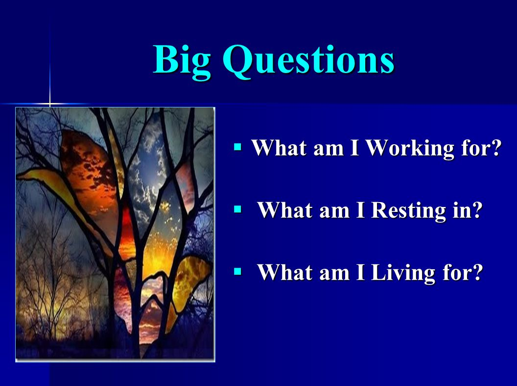 Big Questions  What am I Working for  What am I Resting in  What am I Living for