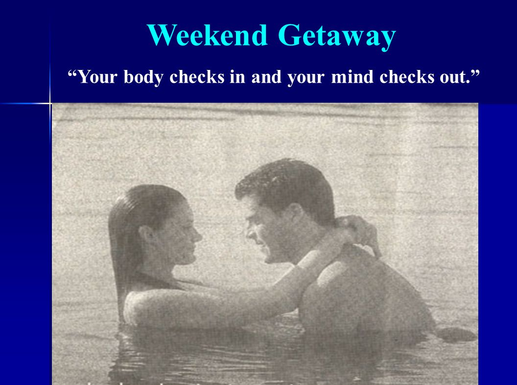 Weekend Getaway Your body checks in and your mind checks out.