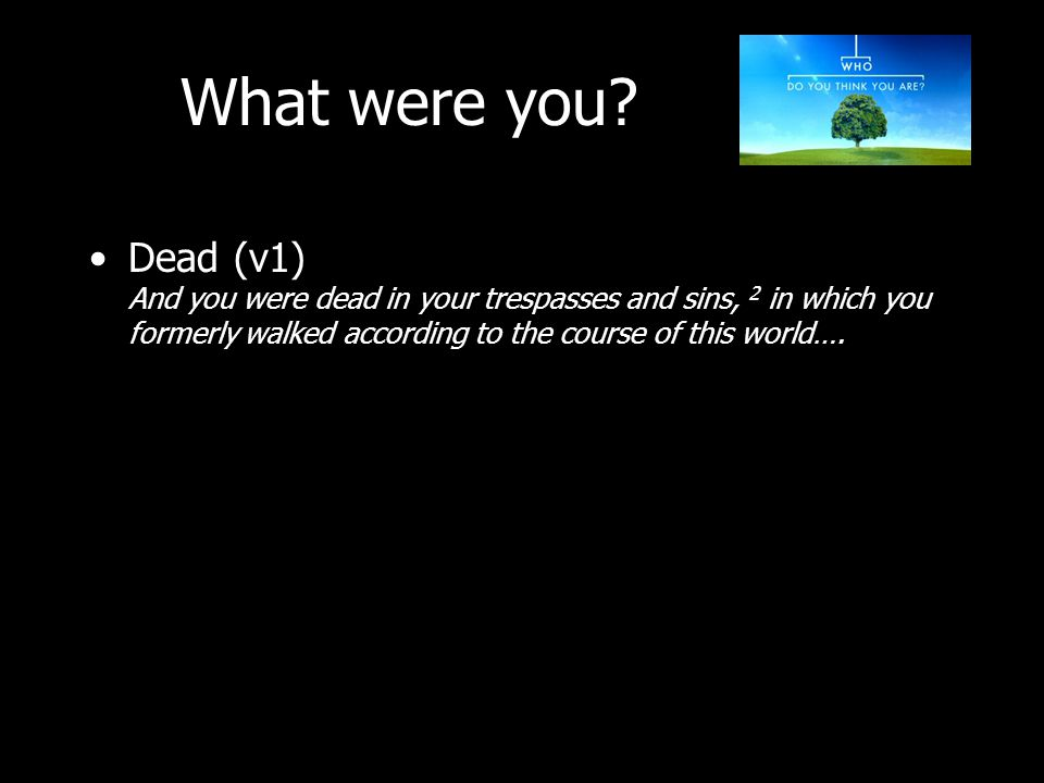 Dead (v1) And you were dead in your trespasses and sins, 2 in which you formerly walked according to the course of this world….