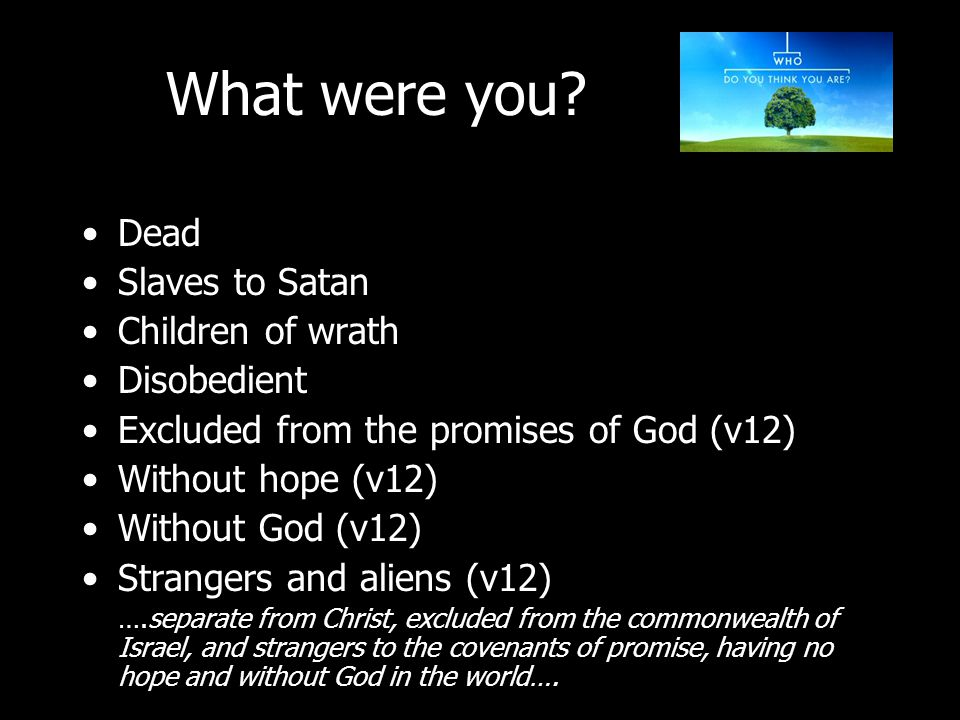 Dead Slaves to Satan Children of wrath Disobedient Excluded from the promises of God (v12) Without hope (v12) Without God (v12) Strangers and aliens (v12) ….separate from Christ, excluded from the commonwealth of Israel, and strangers to the covenants of promise, having no hope and without God in the world….