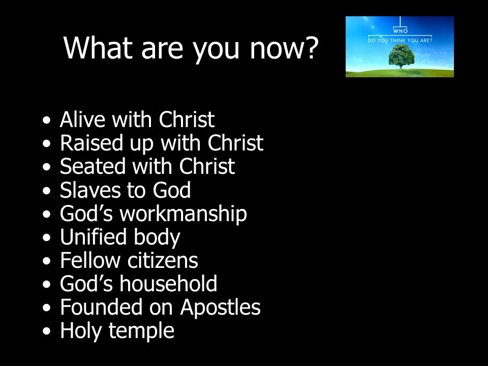 Alive with Christ Raised up with Christ Seated with Christ Slaves to God God's workmanship Unified body Fellow citizens God's household Founded on Apostles Holy temple What are you now