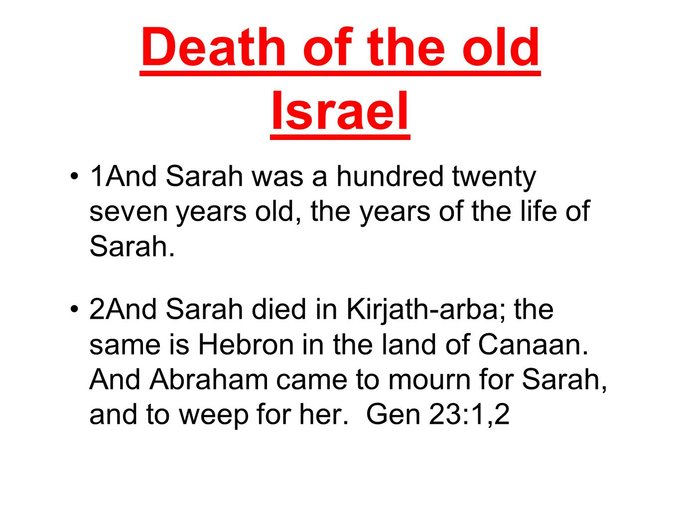 Death of the old Israel 1And Sarah was a hundred twenty seven years old, the years of the life of Sarah.