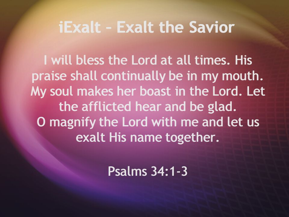 iExalt – Exalt the Savior I will bless the Lord at all times. His praise shall continually be in my mouth. My soul makes her boast in the Lord. Let th