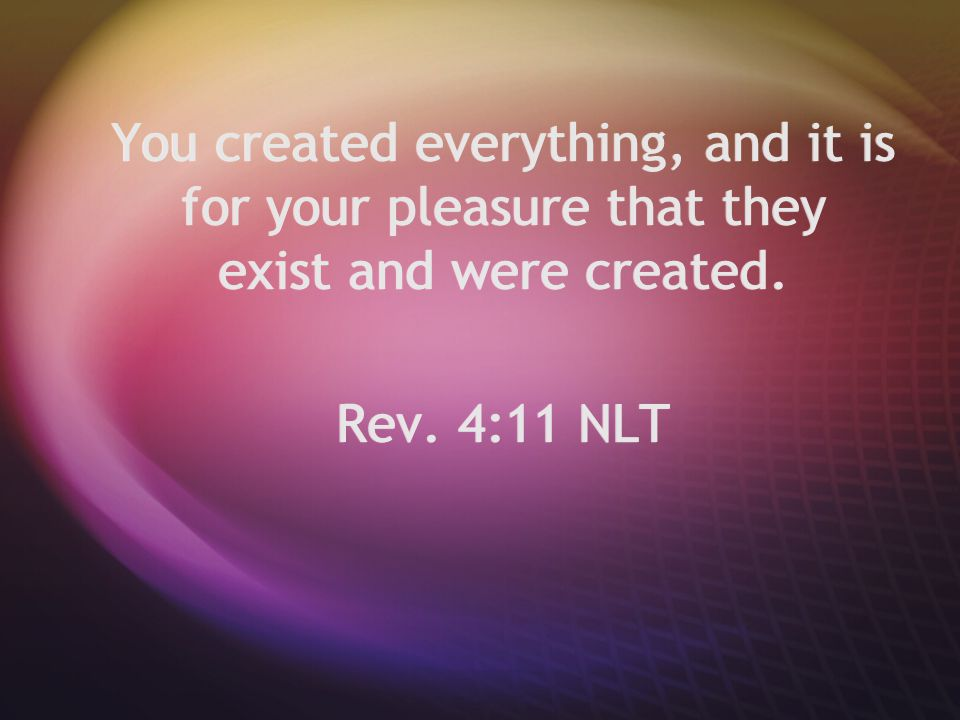 You created everything, and it is for your pleasure that they exist and were created. Rev. 4:11 NLT You created everything, and it is for your pleasur