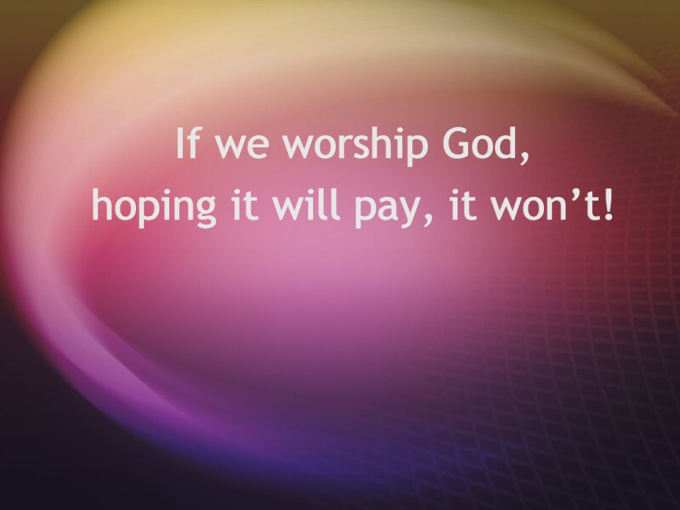 If we worship God, hoping it will pay, it won't! If we worship God, hoping it will pay, it won't!