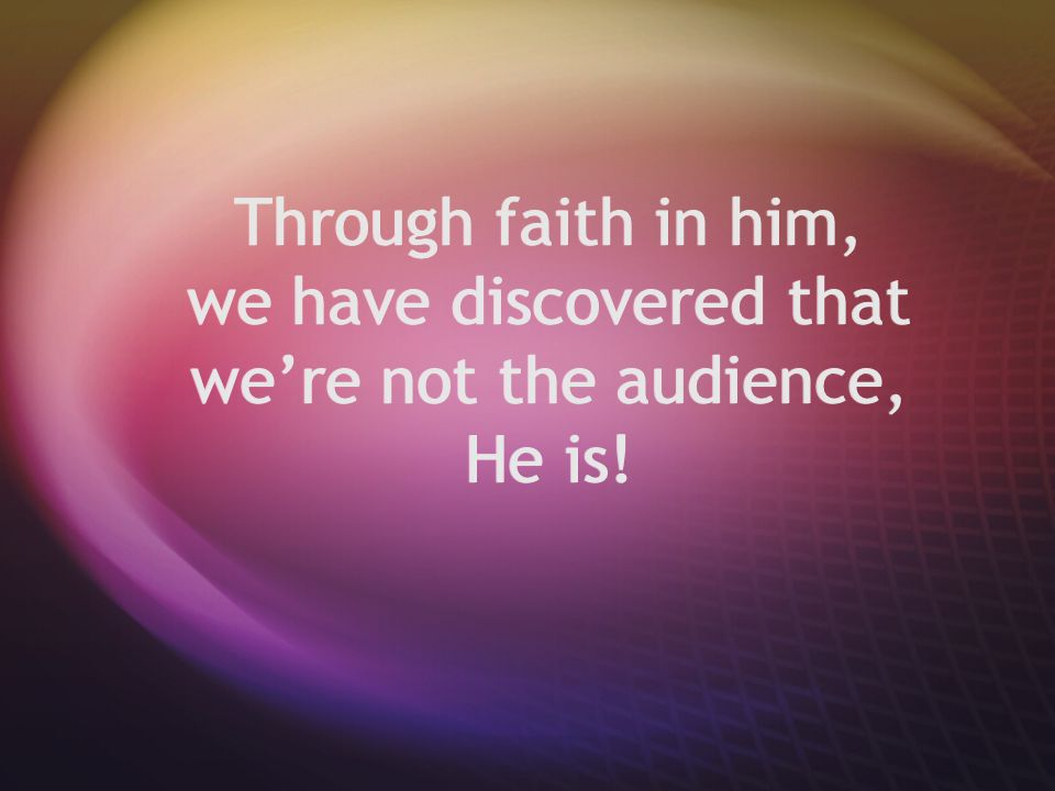Through faith in him, we have discovered that we're not the audience, He is!
