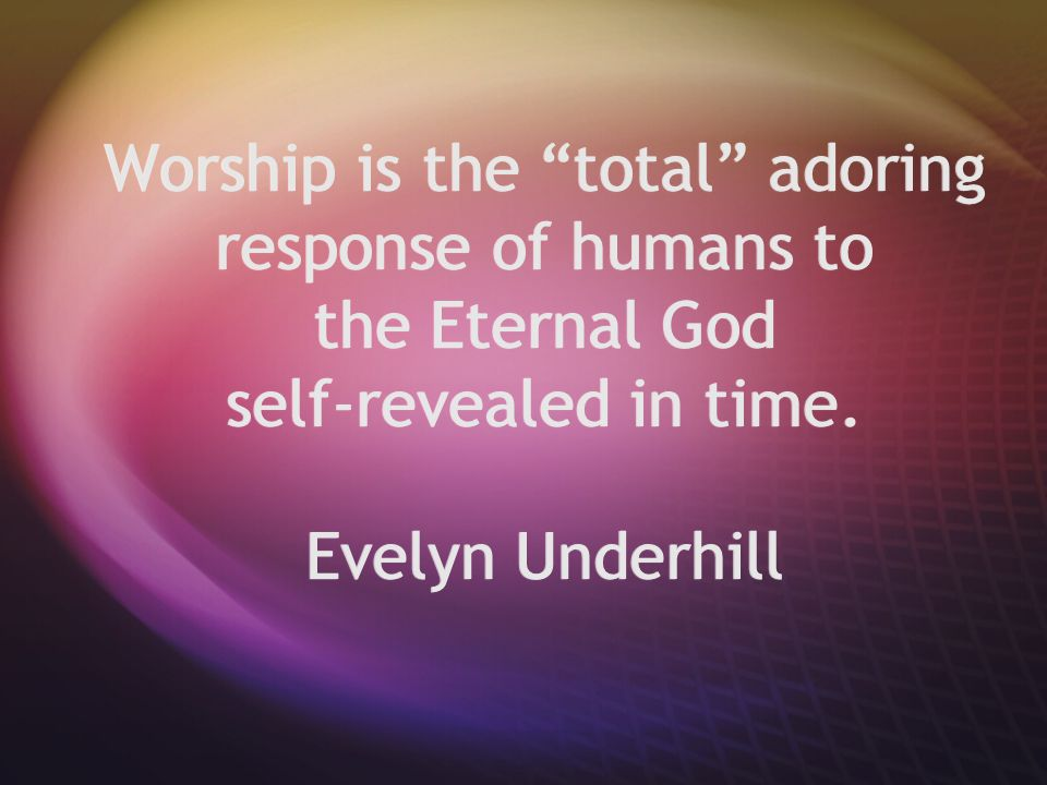 "Worship is the ""total"" adoring response of humans to the Eternal God self-revealed in time. Evelyn Underhill Worship is the ""total"" adoring response o"