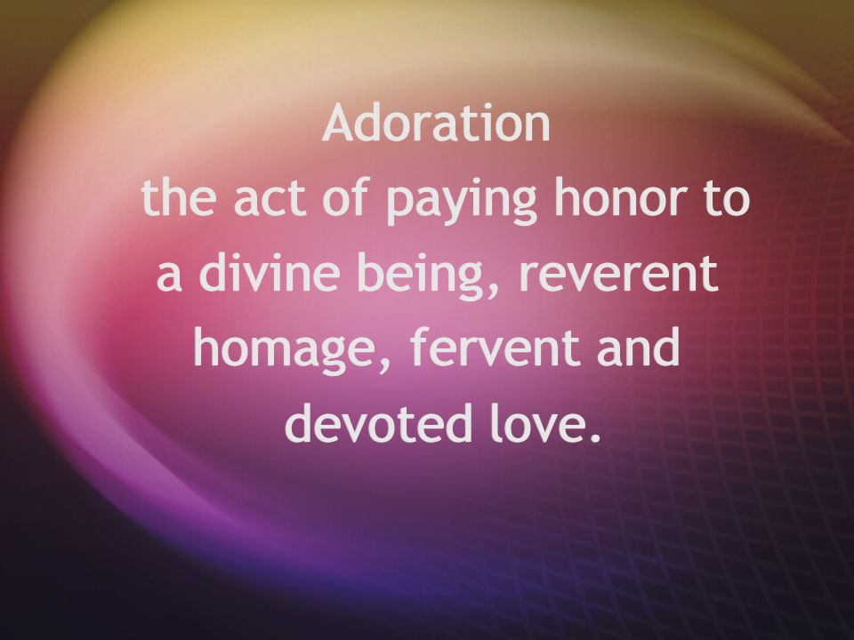 Adoration the act of paying honor to a divine being, reverent homage, fervent and devoted love. Adoration the act of paying honor to a divine being, r