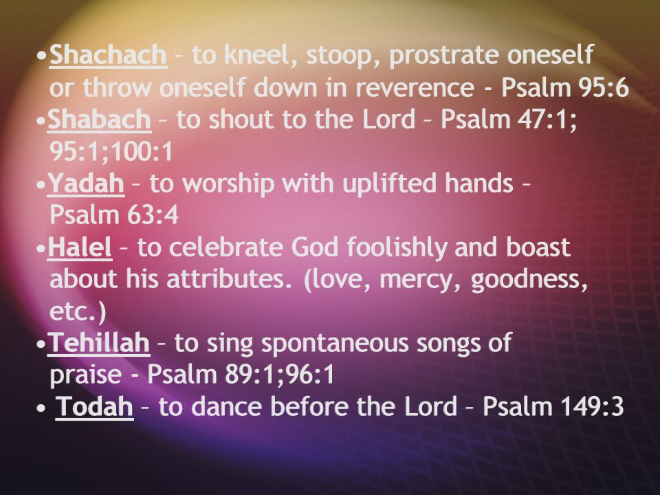Shachach – to kneel, stoop, prostrate oneself or throw oneself down in reverence - Psalm 95:6Shabach – to shout to the Lord – Psalm 47:1; 95:1;100:1Ya