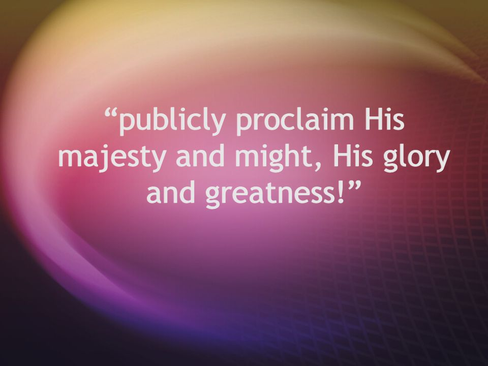 """publicly proclaim His majesty and might, His glory and greatness!"""