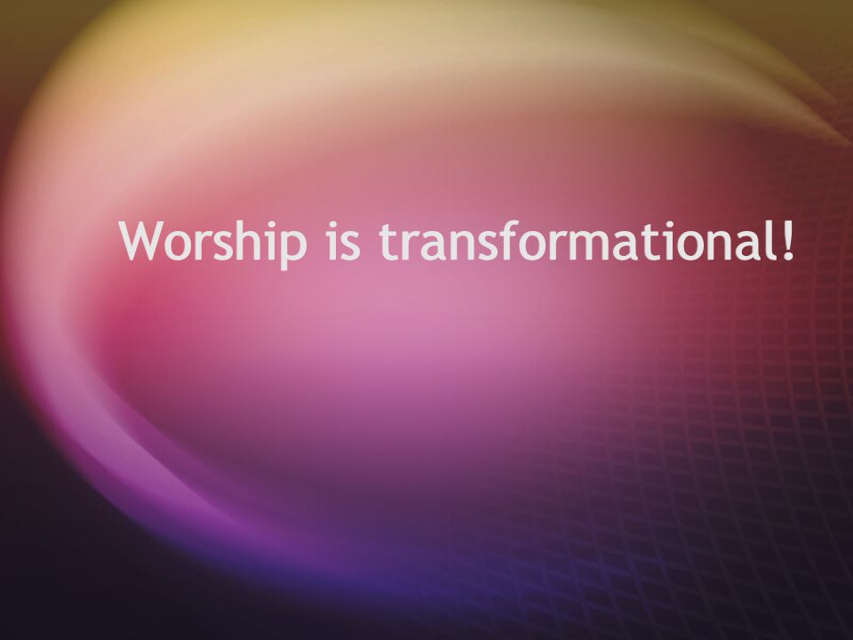 Worship is transformational!