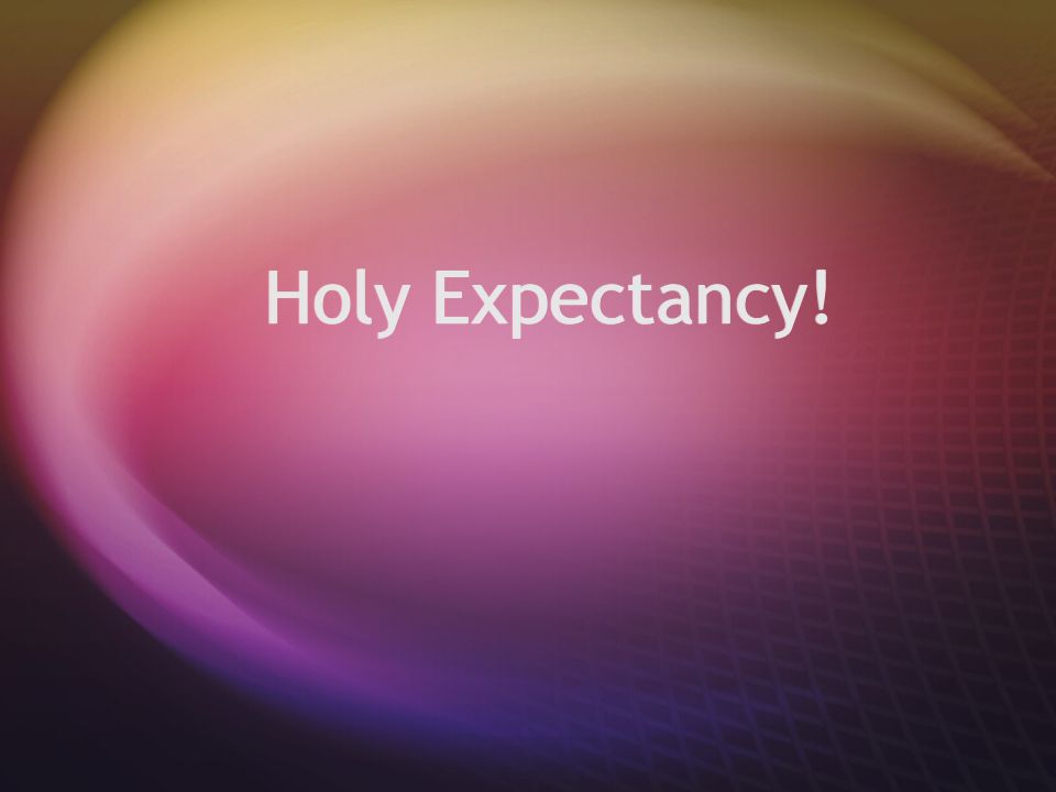 Holy Expectancy!