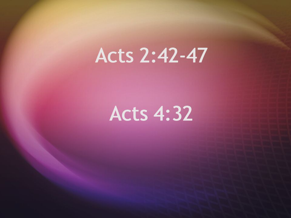 Acts 2:42-47 Acts 4:32 Acts 2:42-47 Acts 4:32