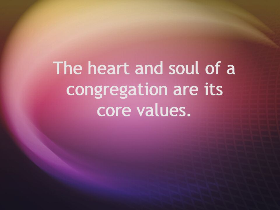 The heart and soul of a congregation are its core values.