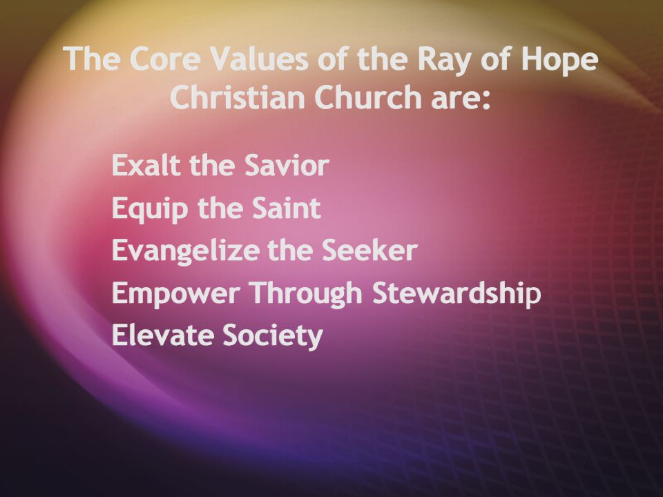 The Core Values of the Ray of Hope Christian Church are: Exalt the Savior Equip the Saint Evangelize the Seeker Empower Through Stewardship Elevate So
