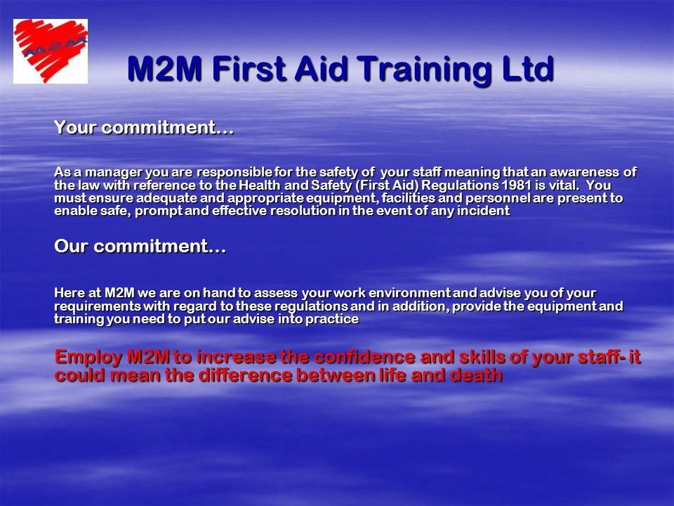 M2M First Aid Training Ltd M2M First Aid Training Ltd Your commitment… As a manager you are responsible for the safety of your staff meaning that an awareness of the law with reference to the Health and Safety (First Aid) Regulations 1981 is vital.