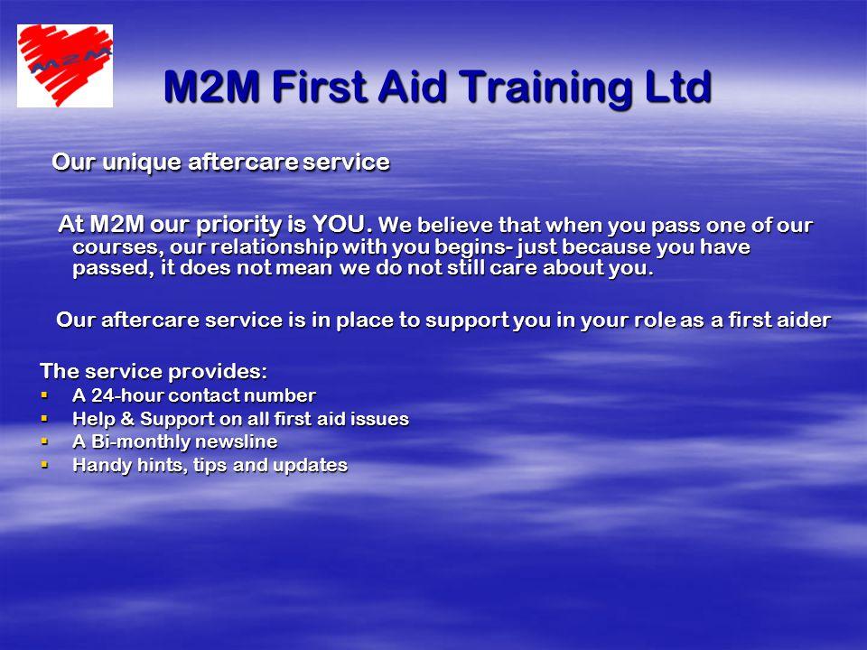 M2M First Aid Training Ltd M2M First Aid Training Ltd Our unique aftercare service Our unique aftercare service At M2M our priority is YOU.