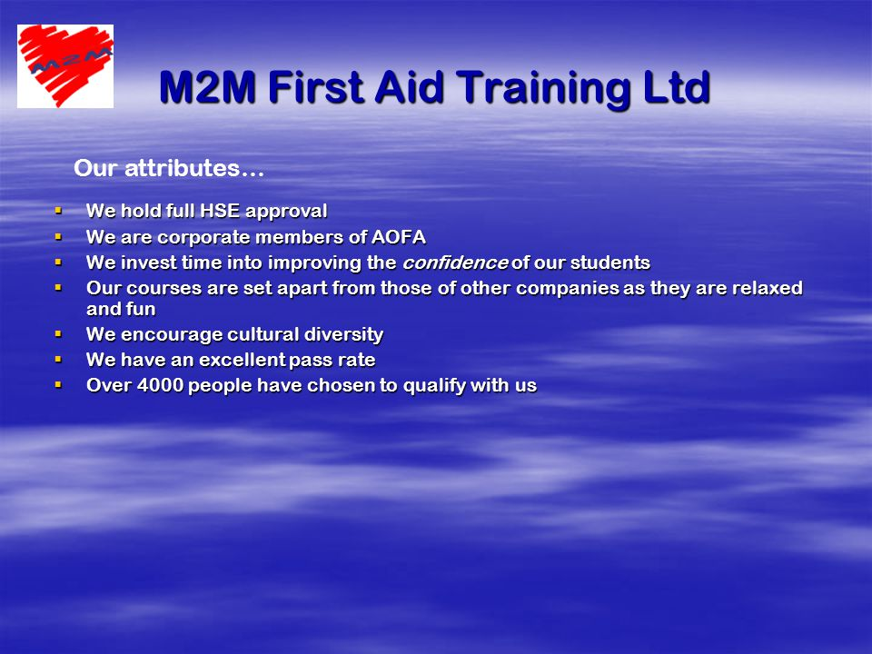 M2M First Aid Training Ltd  We hold full HSE approval  We are corporate members of AOFA  We invest time into improving the confidence of our students  Our courses are set apart from those of other companies as they are relaxed and fun  We encourage cultural diversity  We have an excellent pass rate  Over 4000 people have chosen to qualify with us Our attributes…