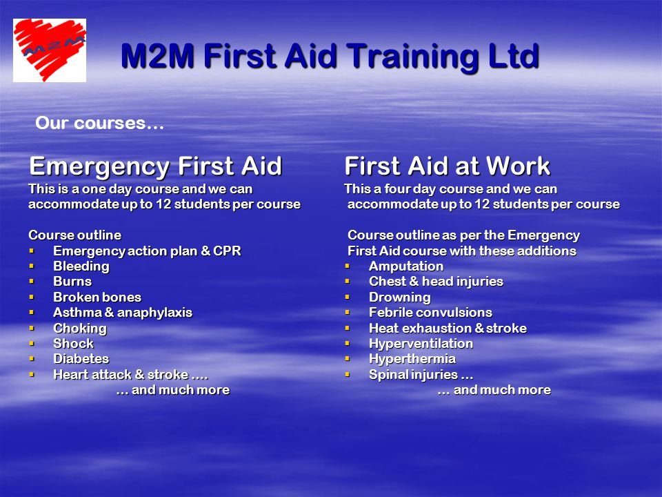 M2M First Aid Training Ltd Emergency First Aid This is a one day course and we can accommodate up to 12 students per course Course outline  Emergency action plan & CPR  Bleeding  Burns  Broken bones  Asthma & anaphylaxis  Choking  Shock  Diabetes  Heart attack & stroke ….