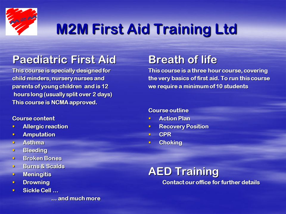 M2M First Aid Training Ltd M2M First Aid Training Ltd Paediatric First Aid This course is specially designed for child minders, nursery nurses and parents of young children and is 12 hours long (usually split over 2 days) hours long (usually split over 2 days) This course is NCMA approved.