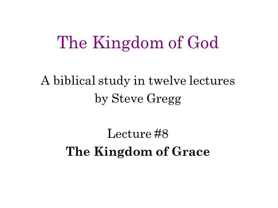 The Kingdom of God A biblical study in twelve lectures by Steve Gregg Lecture #8 The Kingdom of Grace