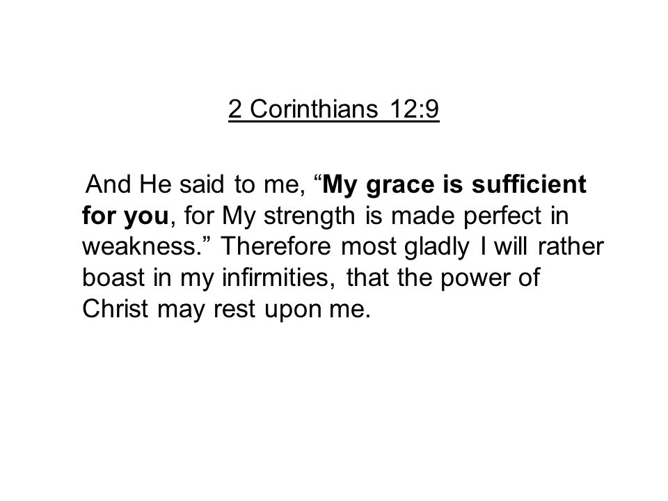 "2 Corinthians 12:9 And He said to me, ""My grace is sufficient for you, for My strength is made perfect in weakness."" Therefore most gladly I will rath"