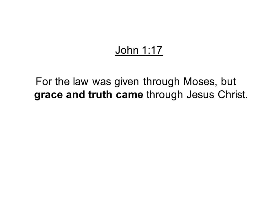 John 1:17 For the law was given through Moses, but grace and truth came through Jesus Christ.