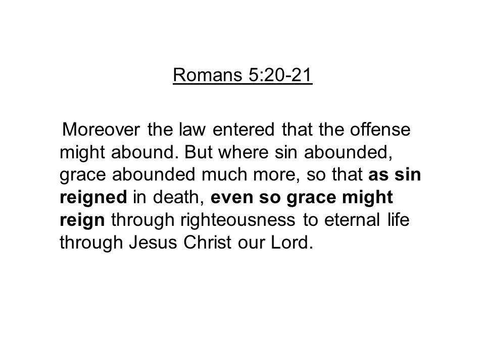 Romans 5:20-21 Moreover the law entered that the offense might abound. But where sin abounded, grace abounded much more, so that as sin reigned in dea