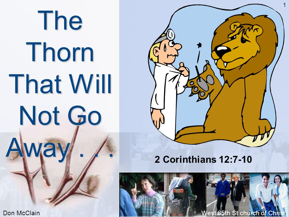 Don McClainWest 65th St church of Christ 1 The Thorn That Will Not Go Away... 2 Corinthians 12:7-10