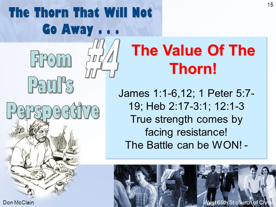 Don McClainWest 65th St church of Christ 15 The Thorn That Will Not Go Away... The Value Of The Thorn! James 1:1-6,12; 1 Peter 5:7- 19; Heb 2:17-3:1;