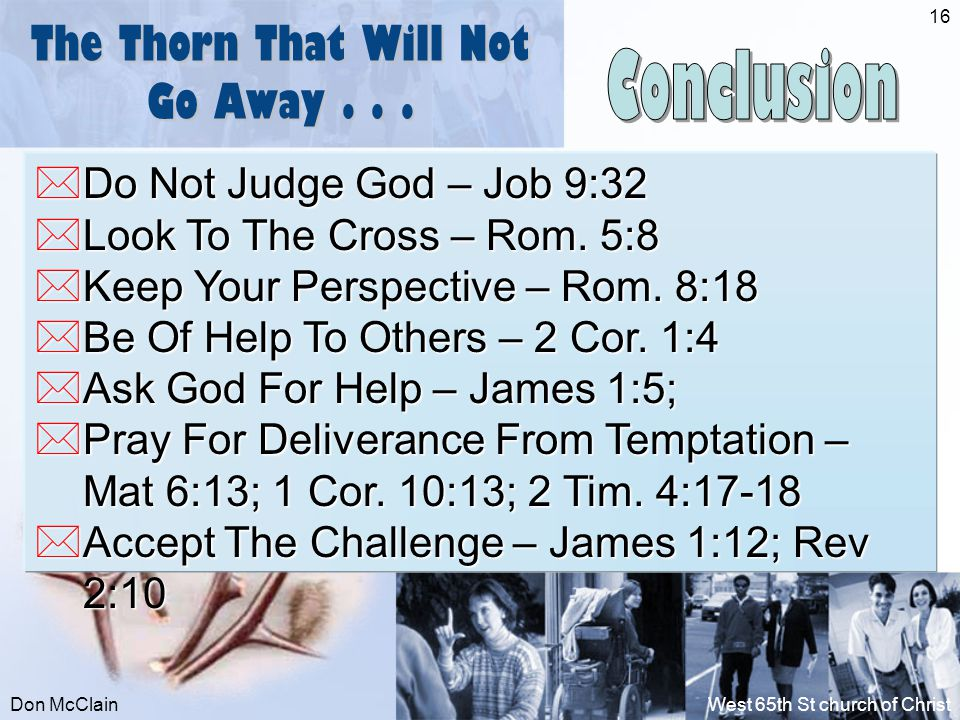 Don McClainWest 65th St church of Christ 16 The Thorn That Will Not Go Away...  Do Not Judge God – Job 9:32  Look To The Cross – Rom. 5:8  Keep You