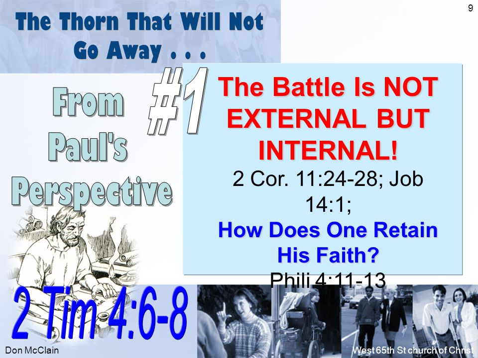 Don McClainWest 65th St church of Christ 9 The Thorn That Will Not Go Away... The Battle Is NOT EXTERNAL BUT INTERNAL! 2 Cor. 11:24-28; Job 14:1; How