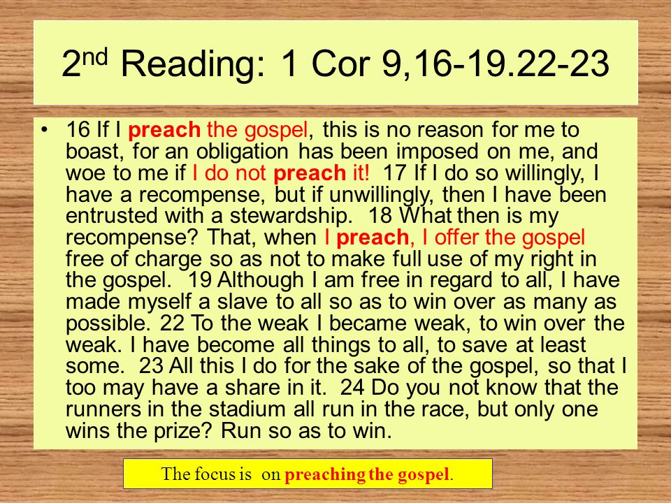2 nd Reading: 1 Cor 9,16-19.22-23 16 If I preach the gospel, this is no reason for me to boast, for an obligation has been imposed on me, and woe to me if I do not preach it.