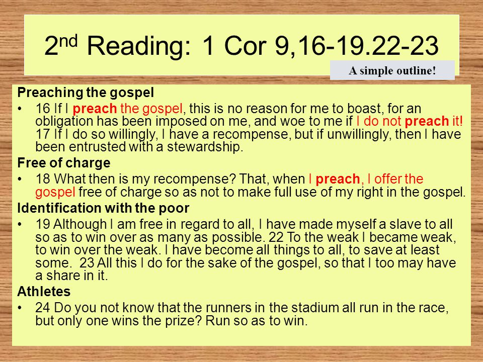 2 nd Reading: 1 Cor 9,16-19.22-23 Preaching the gospel 16 If I preach the gospel, this is no reason for me to boast, for an obligation has been imposed on me, and woe to me if I do not preach it.