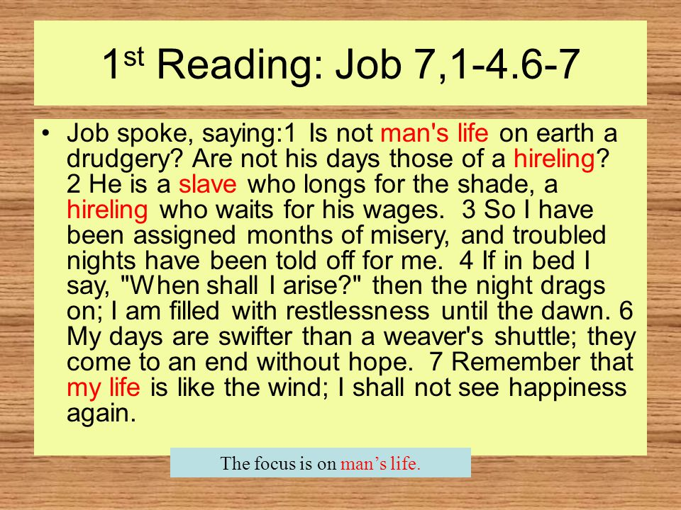 1 st Reading: Job 7,1-4.6-7 Job spoke, saying:1 Is not man s life on earth a drudgery.