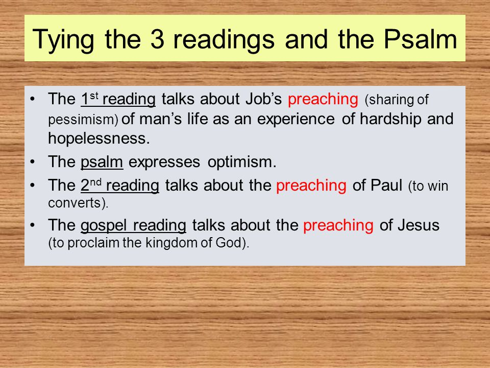 Tying the 3 readings and the Psalm The 1 st reading talks about Job's preaching (sharing of pessimism) of man's life as an experience of hardship and hopelessness.