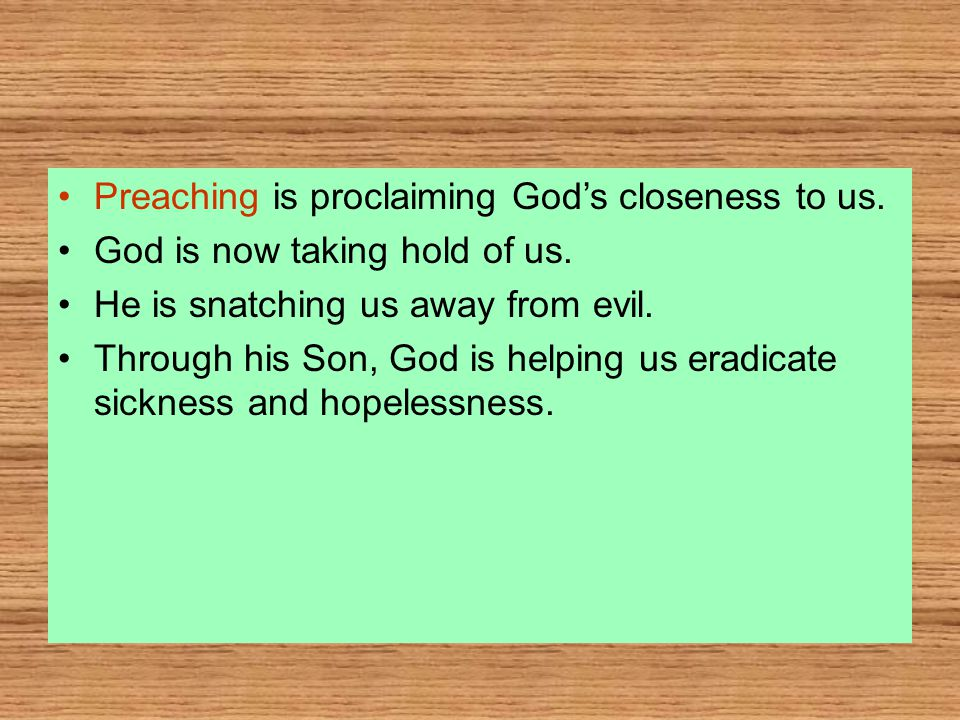 Preaching is proclaiming God's closeness to us. God is now taking hold of us.