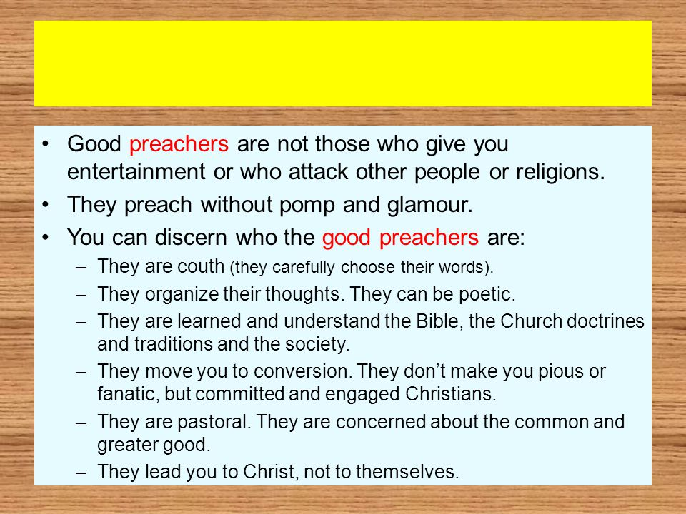 Good preachers are not those who give you entertainment or who attack other people or religions.