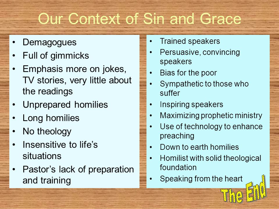 Our Context of Sin and Grace Demagogues Full of gimmicks Emphasis more on jokes, TV stories, very little about the readings Unprepared homilies Long homilies No theology Insensitive to life's situations Pastor's lack of preparation and training Trained speakers Persuasive, convincing speakers Bias for the poor Sympathetic to those who suffer Inspiring speakers Maximizing prophetic ministry Use of technology to enhance preaching Down to earth homilies Homilist with solid theological foundation Speaking from the heart