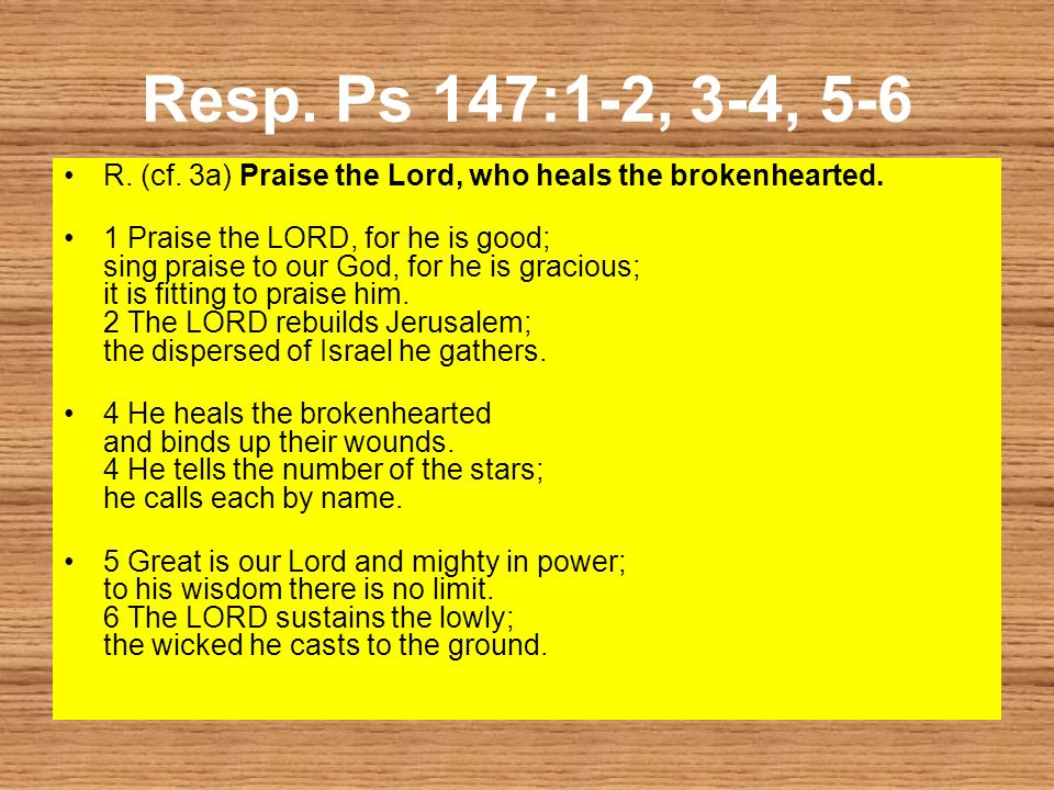Resp. Ps 147:1-2, 3-4, 5-6 R. (cf. 3a) Praise the Lord, who heals the brokenhearted.