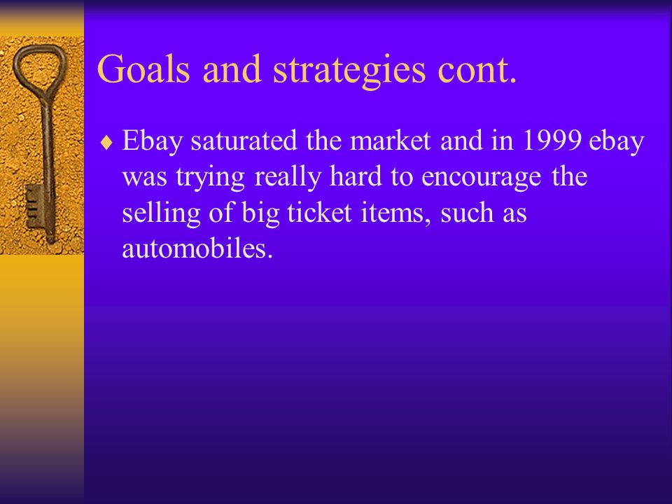 Goals and strategies cont.  Ebay saturated the market and in 1999 ebay was trying really hard to encourage the selling of big ticket items, such as a