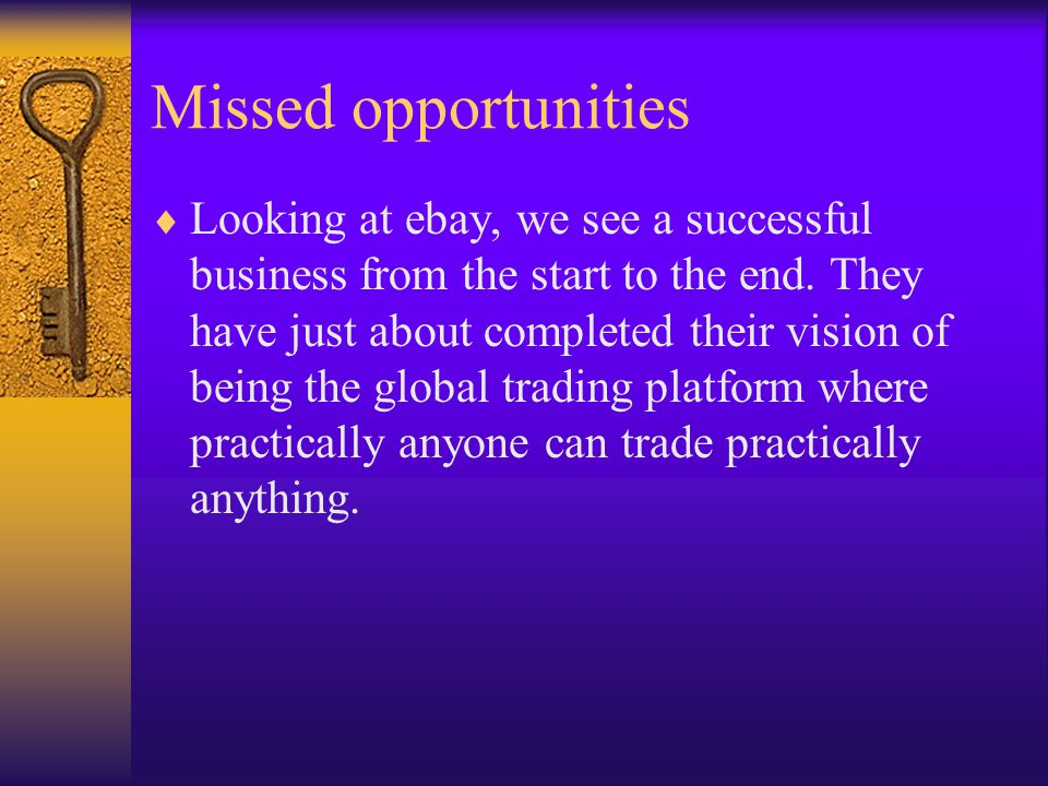 Missed opportunities  Looking at ebay, we see a successful business from the start to the end. They have just about completed their vision of being t
