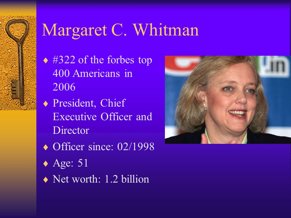 Margaret C. Whitman  #322 of the forbes top 400 Americans in 2006  President, Chief Executive Officer and Director  Officer since: 02/1998  Age: 5