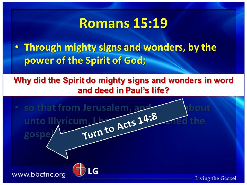 Romans 15:19 Through mighty signs and wonders, by the power of the Spirit of God; Through mighty signs and wonders, by the power of the Spirit of God; so that from Jerusalem, and round about unto Illyricum, I have fully preached the gospel of Christ.