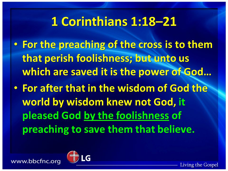 1 Corinthians 1:18–21 For the preaching of the cross is to them that perish foolishness; but unto us which are saved it is the power of God… For the preaching of the cross is to them that perish foolishness; but unto us which are saved it is the power of God… For after that in the wisdom of God the world by wisdom knew not God, it pleased God by the foolishness of preaching to save them that believe.